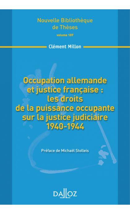 Occupation allemande et justice française : les droits de la puissance occupante sur la justice judiciaire 1940-1944. Volume 107