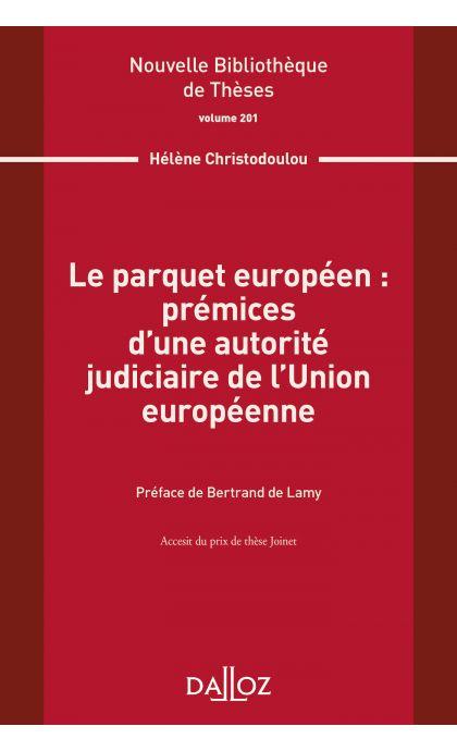 Le parquet européen : prémices d'une autorité judiciaire de l'Union européenne. Volume 201